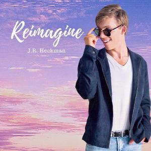 J.R. Heckman's Latest Single, 'Reimagine' Is Now Available On All Streaming Platforms!