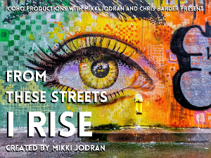 CoHo Productions Presents FROM THESE STREETS I RISE By Mikki Jordan