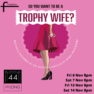 SO YOU WANT TO BE A TROPHY WIFE? Comes to The Drama Factory and 44 on Long