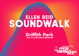 ​​​​​​​UCLA's Center for the Art of Performance Presents Ellen Reid's SOUNDWALK