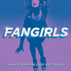 FANGIRLS World Premiere Cast Recording To Be Released April 30