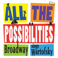 All the Possibilities: Broadway Sings Wartofsky