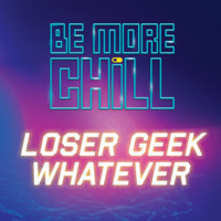 """""""LOSER GEEK WHATEVER"""" (FROM BE MORE CHILL)"""