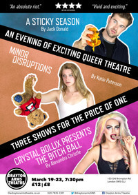 Triple Bill: A Sticky Season, Minor Disruptions and Crystal Bollix presents The Bitch Ball in UK / West End