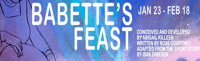 BABETTE?S FEAST  Conceived & Developed by Abigail Killeen | Written by Rose Courtney  Adapted from the short story by Isak Dinesen in Broadway