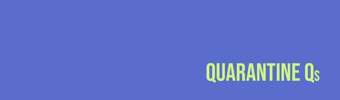 Quarantine Qs