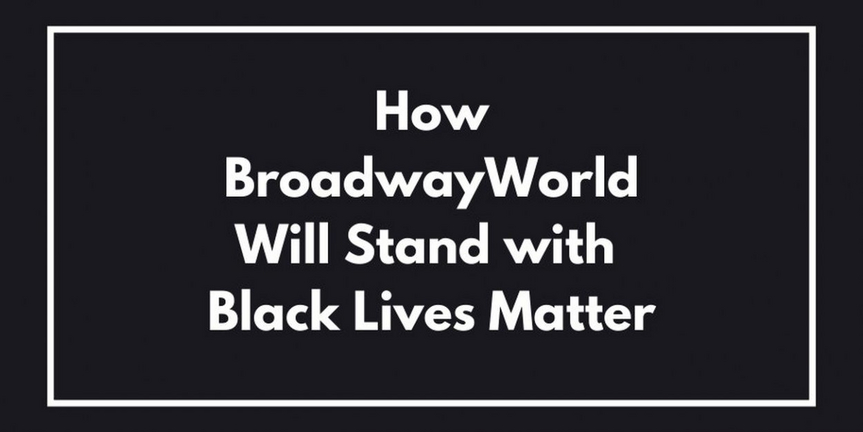 How BroadwayWorld Will Stand with Black Lives Matter