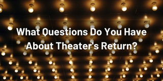 What Questions Do You Have About Live Theater's Return? Photo